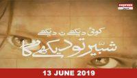 Koi Dekhay Na Dekhay, Shabbir Tou Dekhega – 13th June