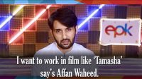 EPK News: Affan Waheed wants to do a movie like Tamasha