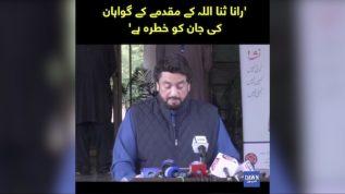 Rana SanaUllah kay muqadmay kay gawahan ki jan ko Khatra ha