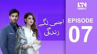 LTN Family | Ajnabi Lage Zindagi | Episode 07